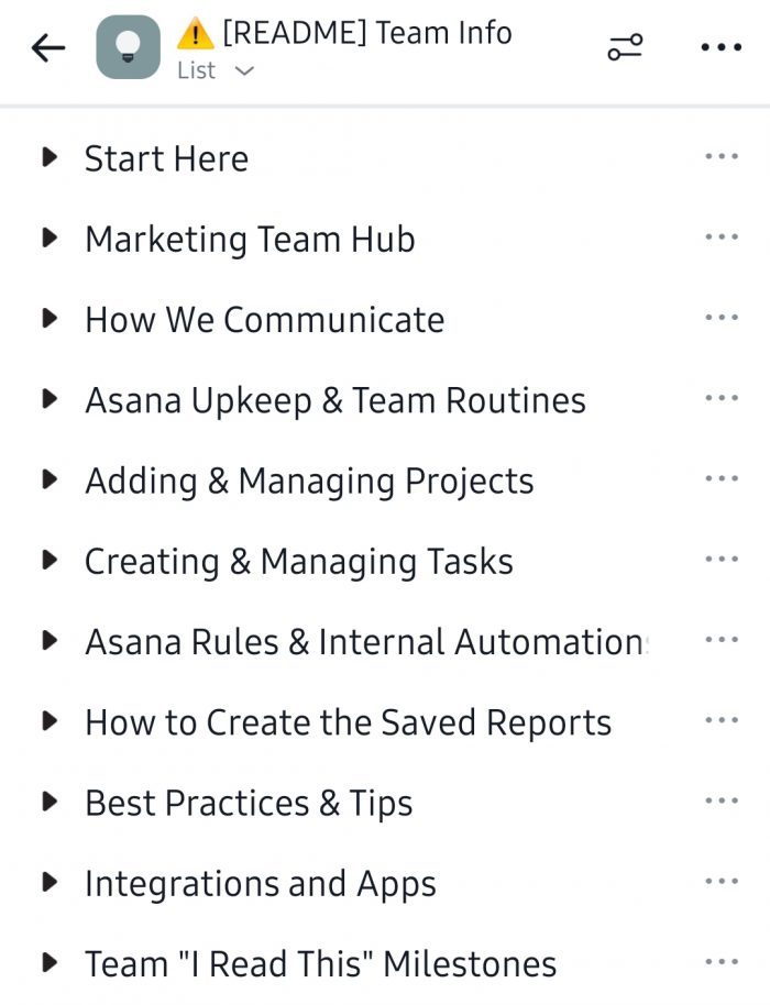"[README] Team Info: Start Here, Marketing Team Hub, How We Communicate, Asana Upkeep & Team Routines, Adding & Managing Projects, Creating & Managing Tasks, Asana Rules & Internal Automation, How to Create the Saved Reports, Best Practices & Tips, Integrations and Apps, Team ""I Read This"" Milestones."